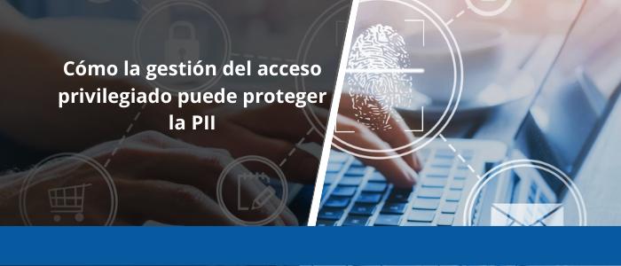 Cómo la gestión del acceso privilegiado puede proteger la PII