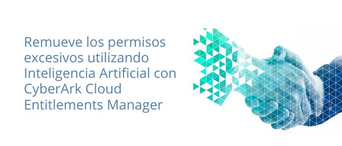 Remueve los permisos excesivos utilizando Inteligencia Artificial con CyberArk Cloud Entitlements Manager