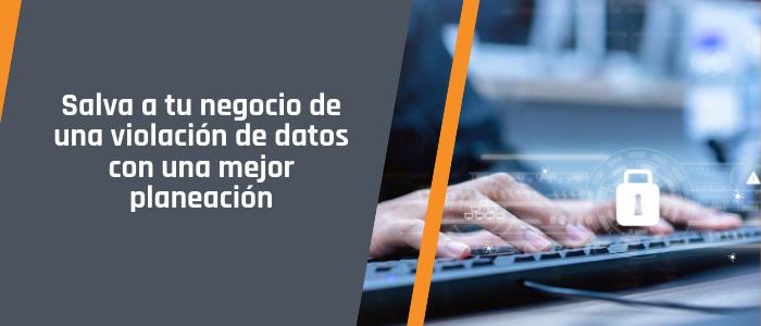 Salva a tu negocio de una violación de datos con una mejor planeación